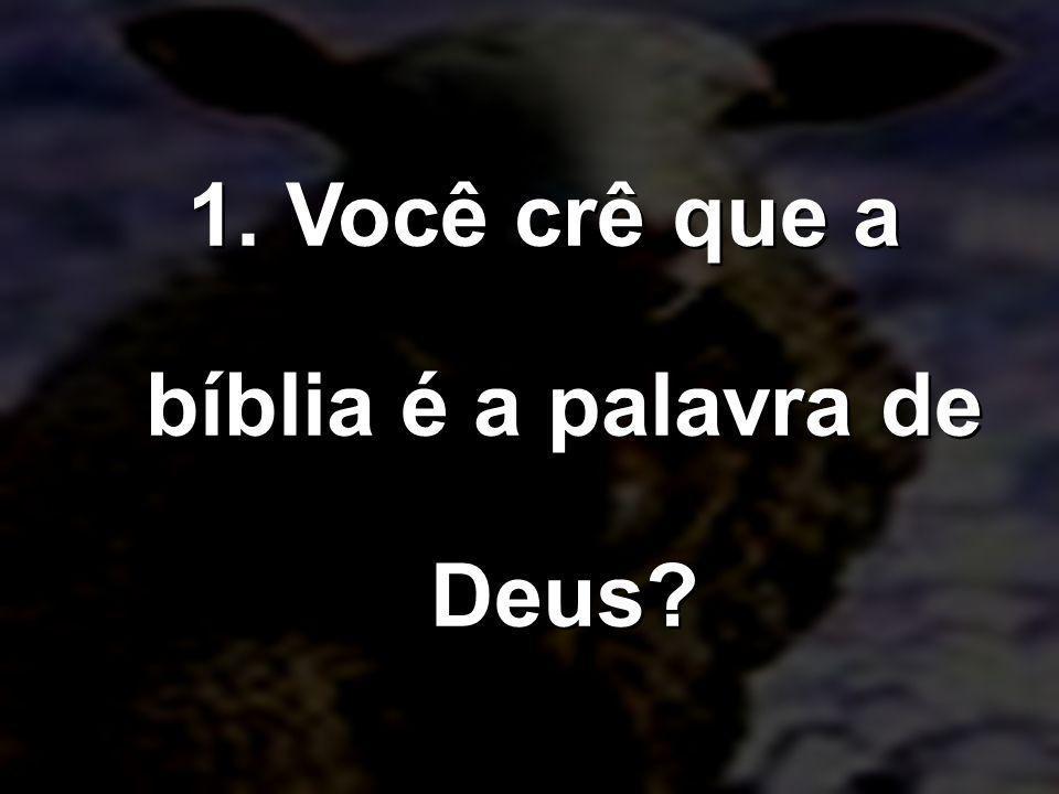 1. Você crê que a bíblia é a palavra de Deus?
