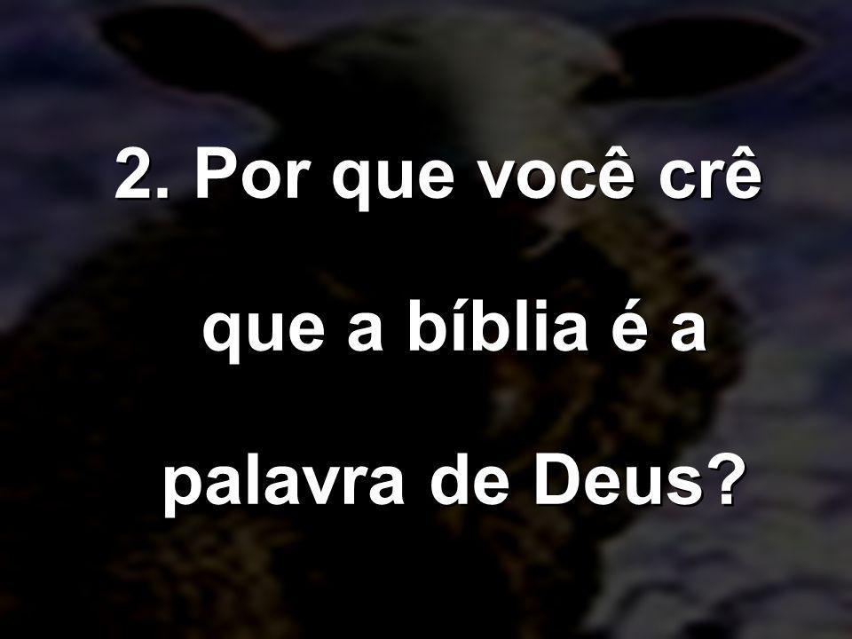 2. Por que você crê que a bíblia é a palavra de Deus?