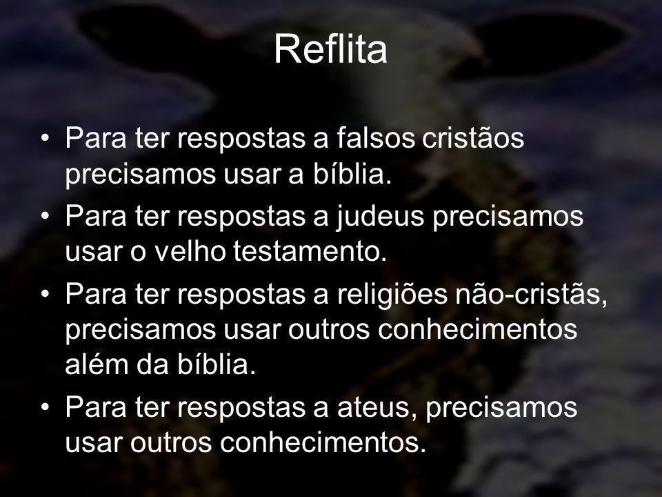 Reflita Para ter respostas a falsos cristãos precisamos usar a bíblia. Para ter respostas a judeus precisamos usar o velho testamento. Para ter respos
