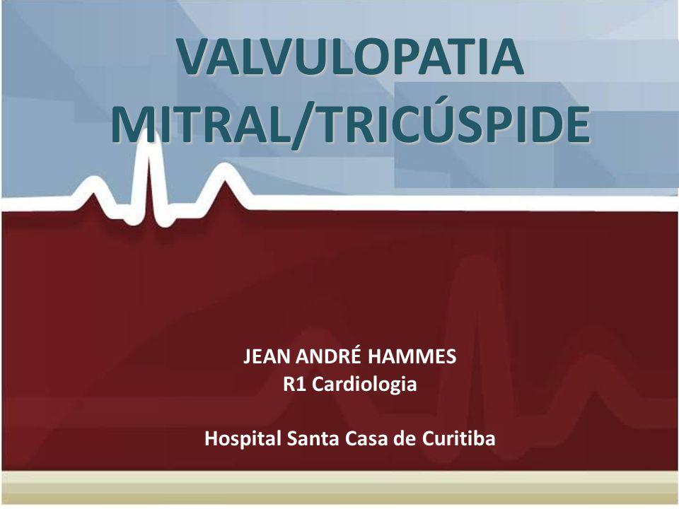 VALVULOPATIA MITRAL/TRICÚSPIDE VALVULOPATIA MITRAL/TRICÚSPIDE JEAN ANDRÉ HAMMES R1 Cardiologia Hospital Santa Casa de Curitiba