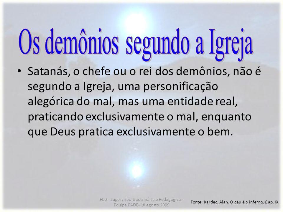 FEB - Supervisão Doutrinária e Pedagógica - Equipe EADE- 1º agosto 2009 14 Satanás, o chefe ou o rei dos demônios, não é segundo a Igreja, uma personi