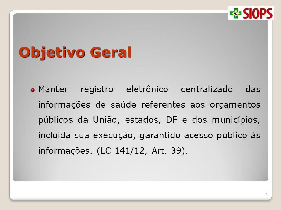 Objetivo Geral Manter registro eletrônico centralizado das informações de saúde referentes aos orçamentos públicos da União, estados, DF e dos municíp