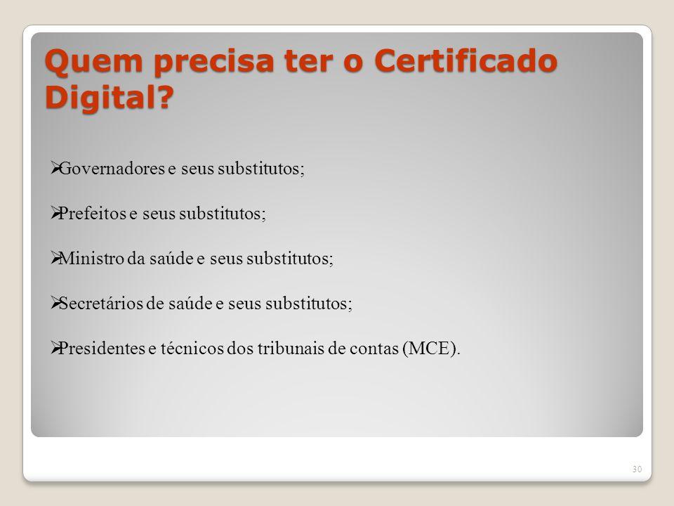 Quem precisa ter o Certificado Digital? 30 Governadores e seus substitutos; Prefeitos e seus substitutos; Ministro da saúde e seus substitutos; Secret