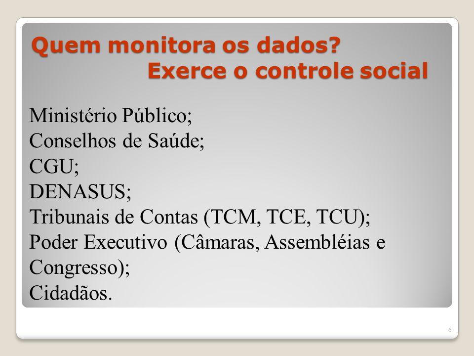 Quem monitora os dados? Exerce o controle social 6 Ministério Público; Conselhos de Saúde; CGU; DENASUS; Tribunais de Contas (TCM, TCE, TCU); Poder Ex