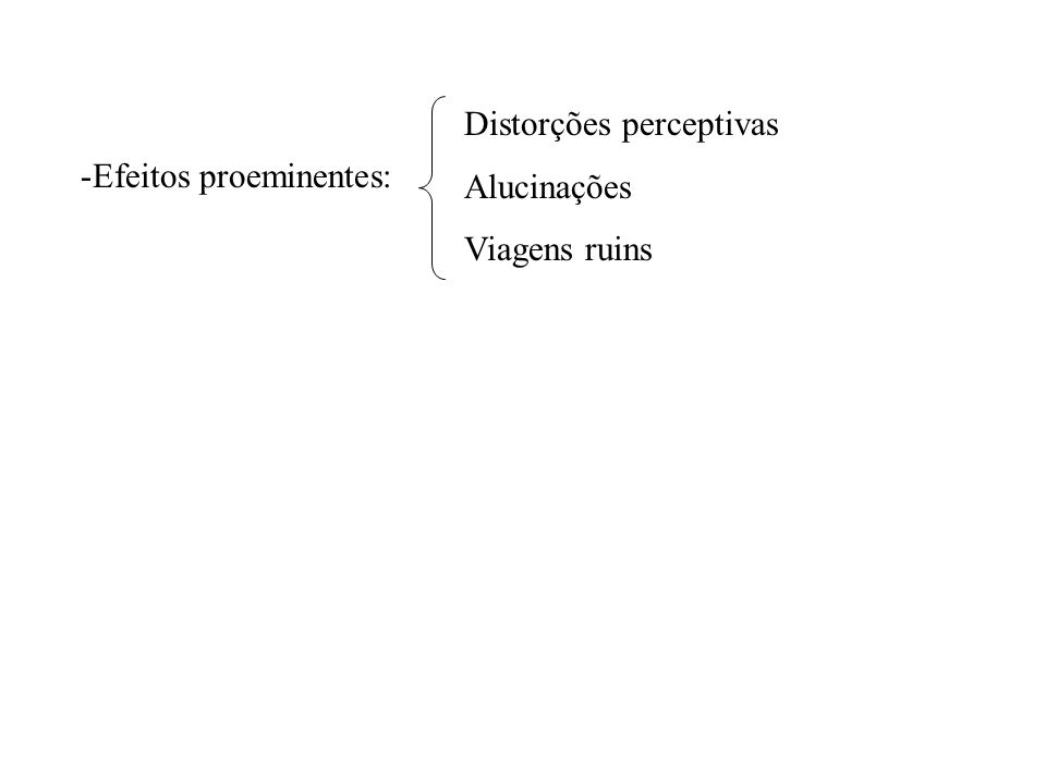 -Efeitos proeminentes: Distorções perceptivas Alucinações Viagens ruins