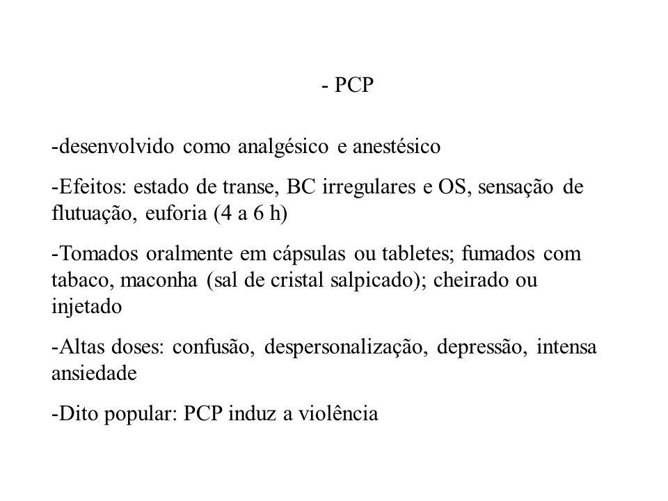 - PCP -desenvolvido como analgésico e anestésico -Efeitos: estado de transe, BC irregulares e OS, sensação de flutuação, euforia (4 a 6 h) -Tomados or