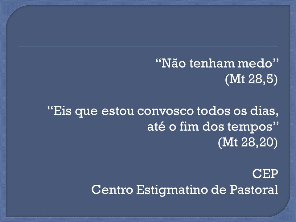 Não tenham medo (Mt 28,5) Eis que estou convosco todos os dias, até o fim dos tempos (Mt 28,20) CEP Centro Estigmatino de Pastoral