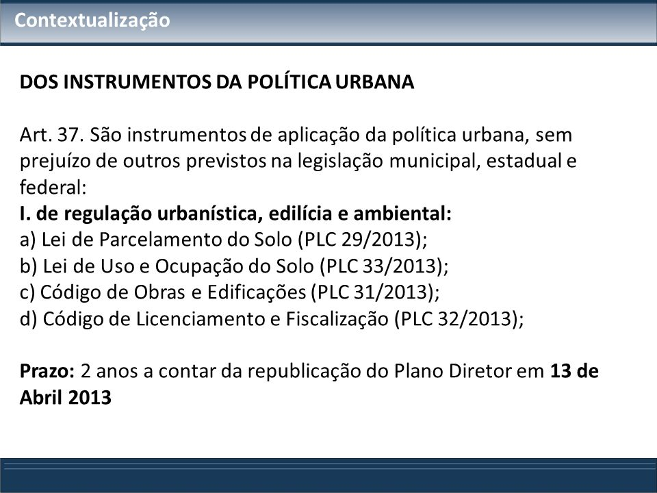 Contextualização DOS INSTRUMENTOS DA POLÍTICA URBANA Art. 37. São instrumentos de aplicação da política urbana, sem prejuízo de outros previstos na le