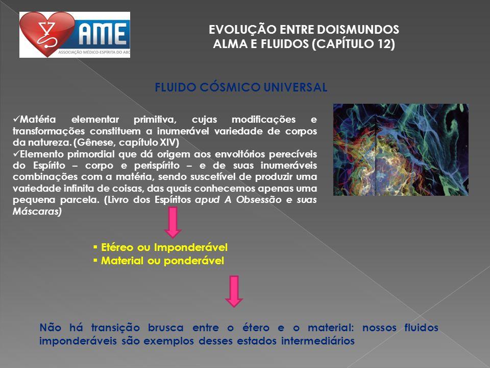 EVOLUÇÃO ENTRE DOISMUNDOS ALMA E FLUIDOS (CAPÍTULO 12) FLUIDO CÓSMICO UNIVERSAL Matéria elementar primitiva, cujas modificações e transformações const