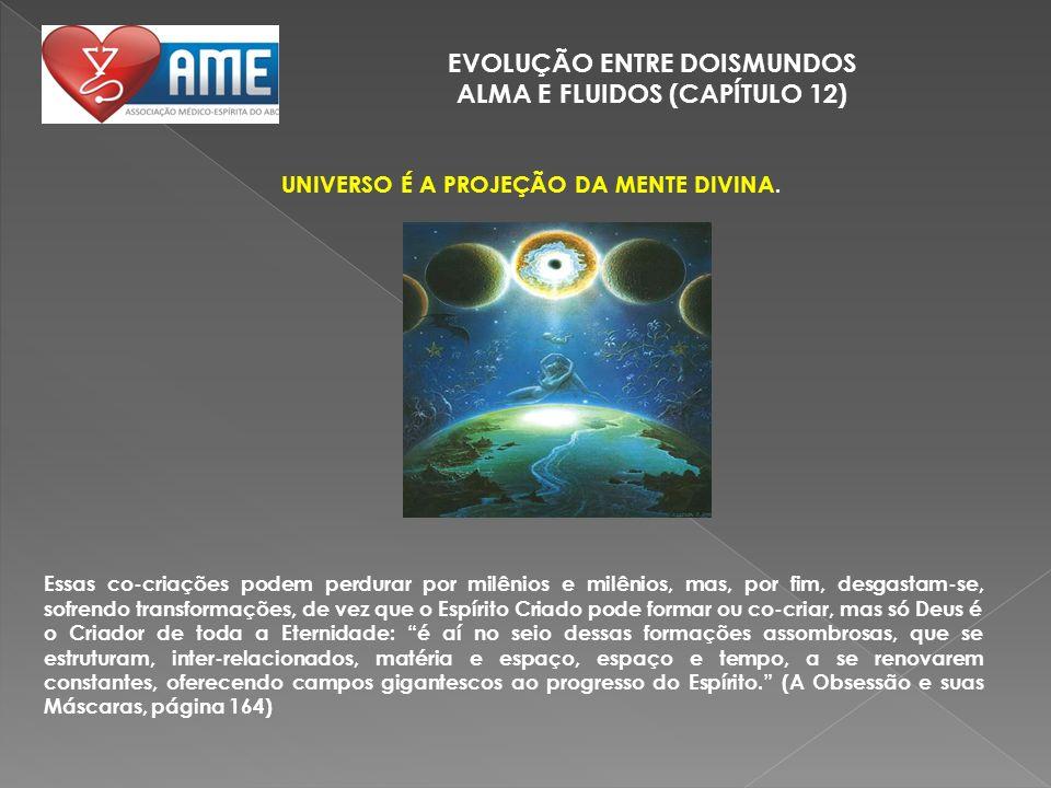 EVOLUÇÃO ENTRE DOISMUNDOS ALMA E FLUIDOS (CAPÍTULO 12) UNIVERSO É A PROJEÇÃO DA MENTE DIVINA. Essas co-criações podem perdurar por milênios e milênios
