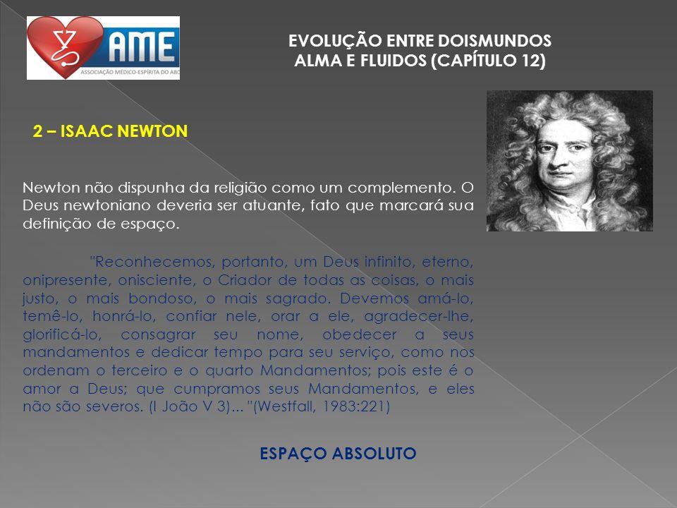 EVOLUÇÃO ENTRE DOISMUNDOS ALMA E FLUIDOS (CAPÍTULO 12) 2 – ISAAC NEWTON ESPAÇO ABSOLUTO Newton não dispunha da religião como um complemento. O Deus ne