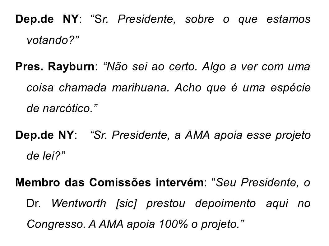 Dep.de NY: Sr. Presidente, sobre o que estamos votando? Pres. Rayburn: Não sei ao certo. Algo a ver com uma coisa chamada marihuana. Acho que é uma es