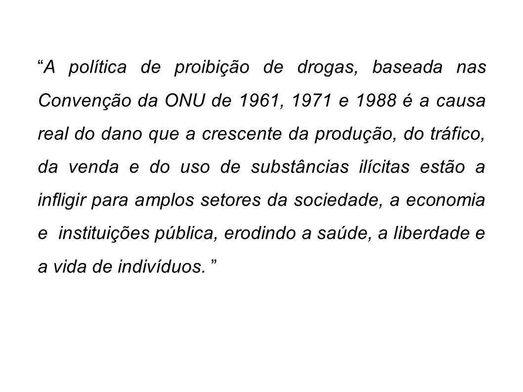 A política de proibição de drogas, baseada nas Convenção da ONU de 1961, 1971 e 1988 é a causa real do dano que a crescente da produção, do tráfico, d