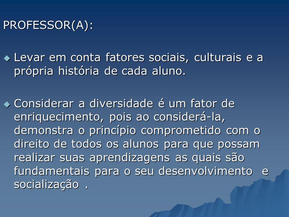 PROFESSOR(A): Levar em conta fatores sociais, culturais e a própria história de cada aluno. Levar em conta fatores sociais, culturais e a própria hist