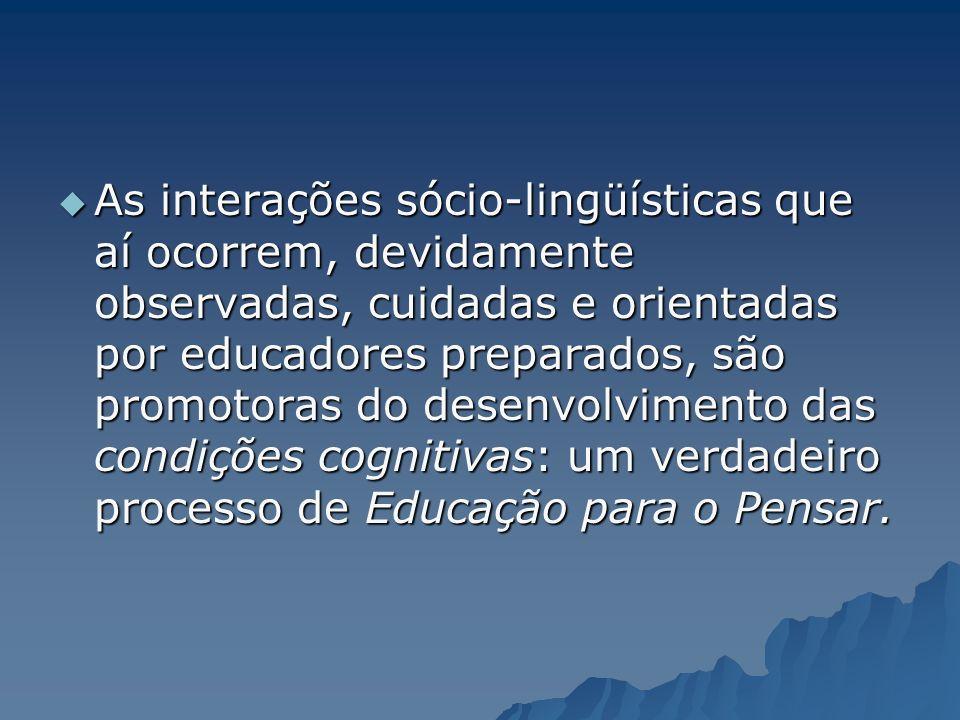 As interações sócio-lingüísticas que aí ocorrem, devidamente observadas, cuidadas e orientadas por educadores preparados, são promotoras do desenvolvi