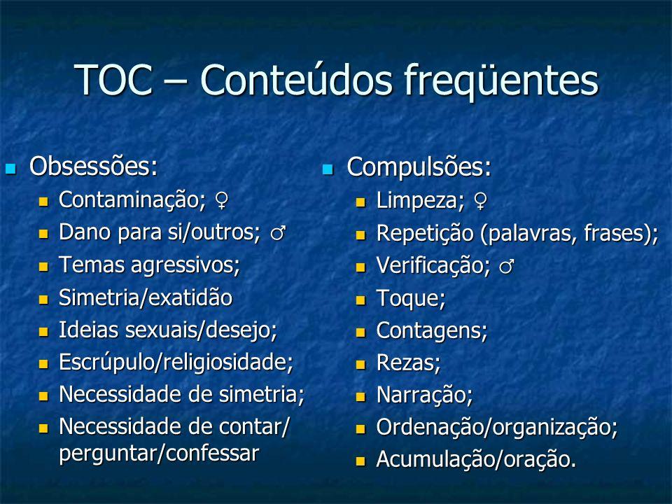 TOC – Conteúdos freqüentes Obsessões: Obsessões: Contaminação; Contaminação; Dano para si/outros; Dano para si/outros; Temas agressivos; Temas agressi
