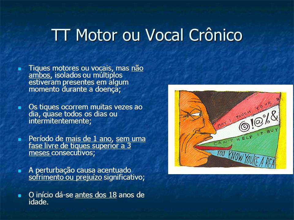 TT Motor ou Vocal Crônico Tiques motores ou vocais, mas não ambos, isolados ou múltiplos estiveram presentes em algum momento durante a doença; Os tiq