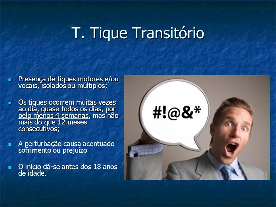 T. Tique Transitório Presença de tiques motores e/ou vocais, isolados ou múltiplos; Presença de tiques motores e/ou vocais, isolados ou múltiplos; Os
