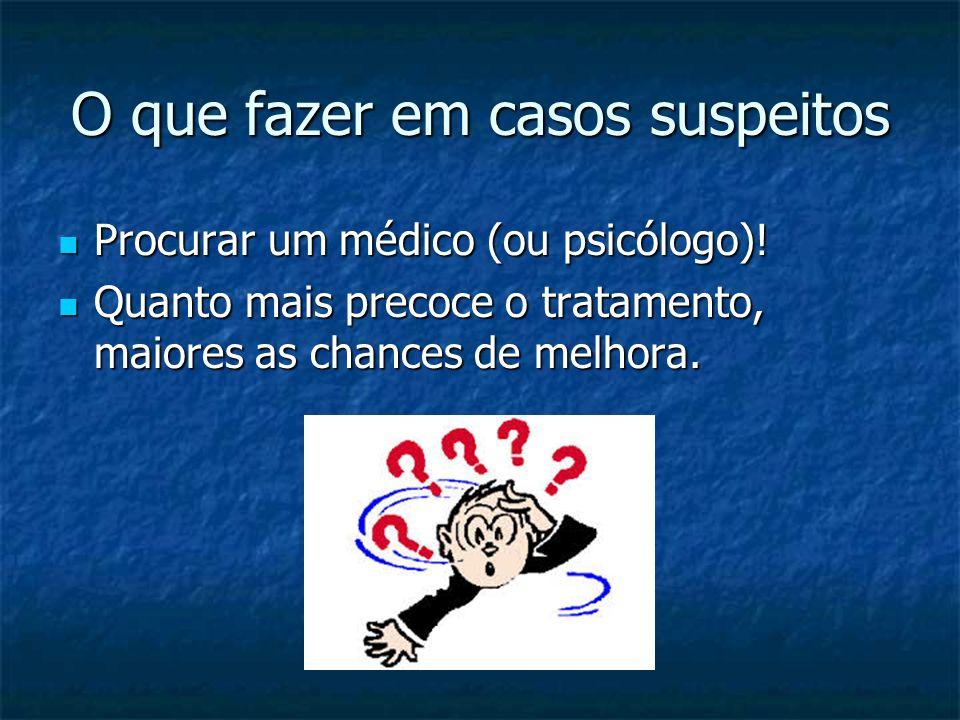O que fazer em casos suspeitos Procurar um médico (ou psicólogo)! Procurar um médico (ou psicólogo)! Quanto mais precoce o tratamento, maiores as chan