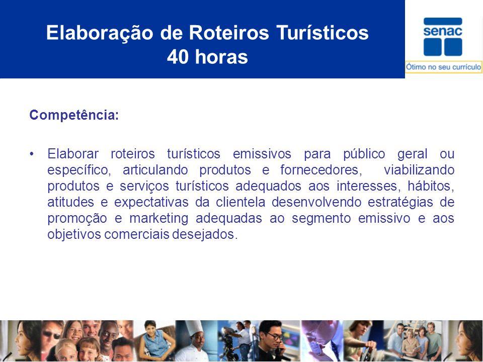 Elaboração de Roteiros Turísticos 40 horas Competência: Elaborar roteiros turísticos emissivos para público geral ou específico, articulando produtos