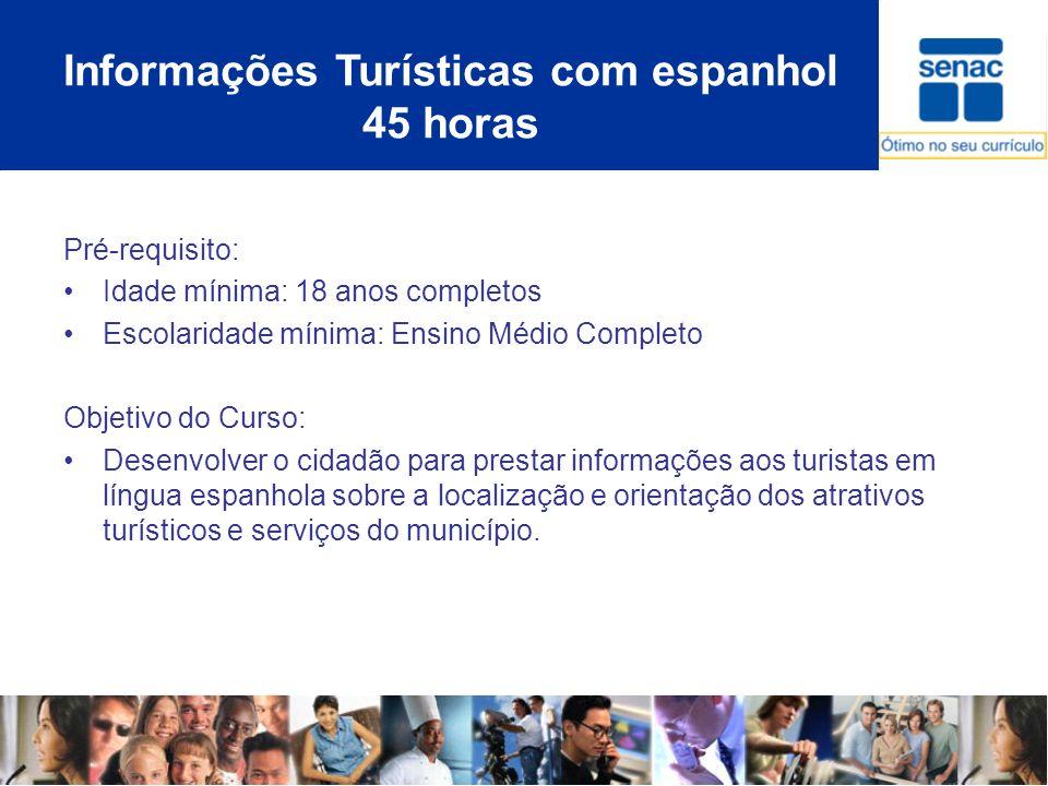Informações Turísticas com espanhol 45 horas Pré-requisito: Idade mínima: 18 anos completos Escolaridade mínima: Ensino Médio Completo Objetivo do Cur