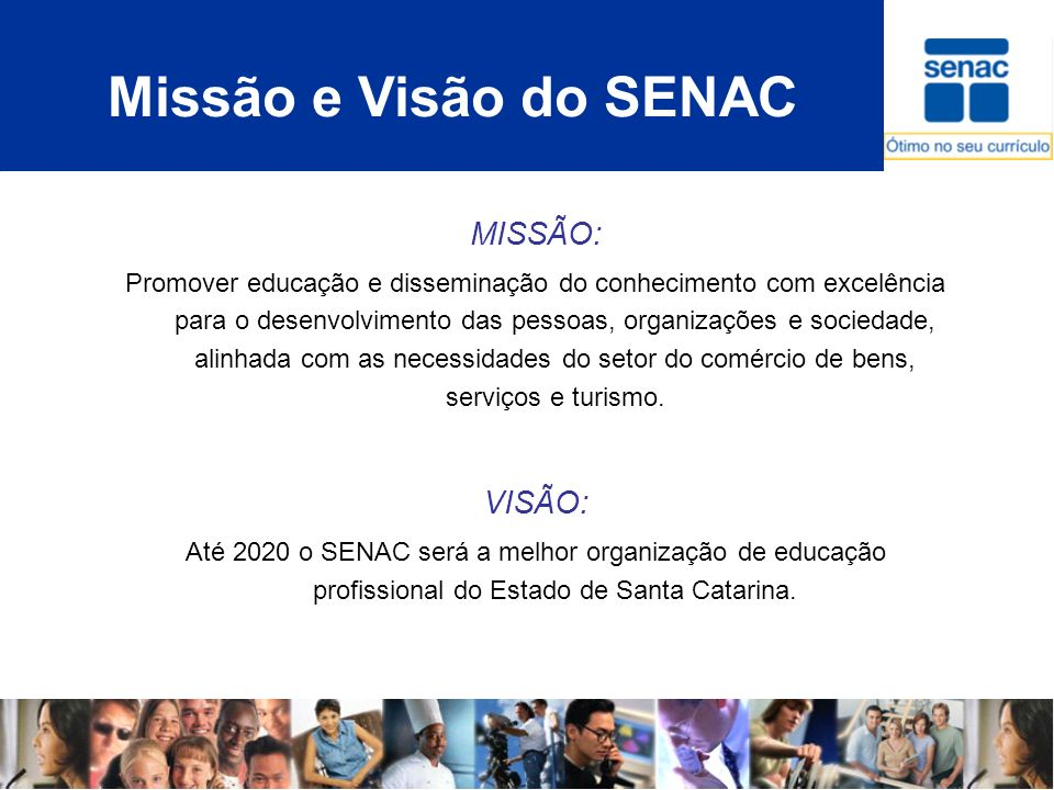 Missão e Visão do SENAC MISSÃO: Promover educação e disseminação do conhecimento com excelência para o desenvolvimento das pessoas, organizações e soc