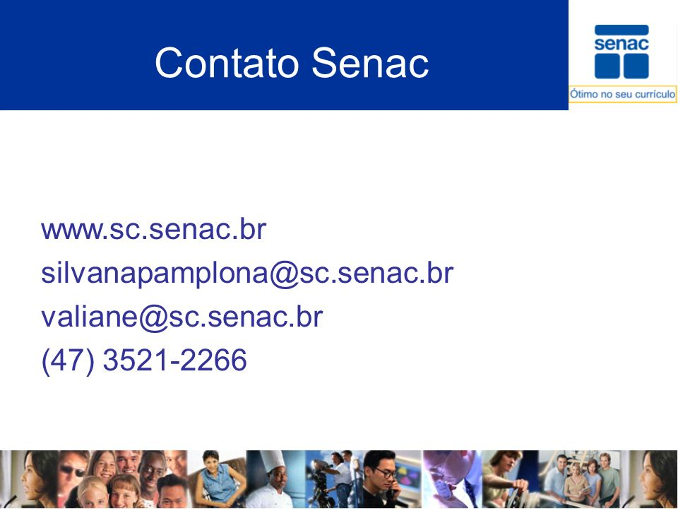 Contato Senac www.sc.senac.br silvanapamplona@sc.senac.br valiane@sc.senac.br (47) 3521-2266