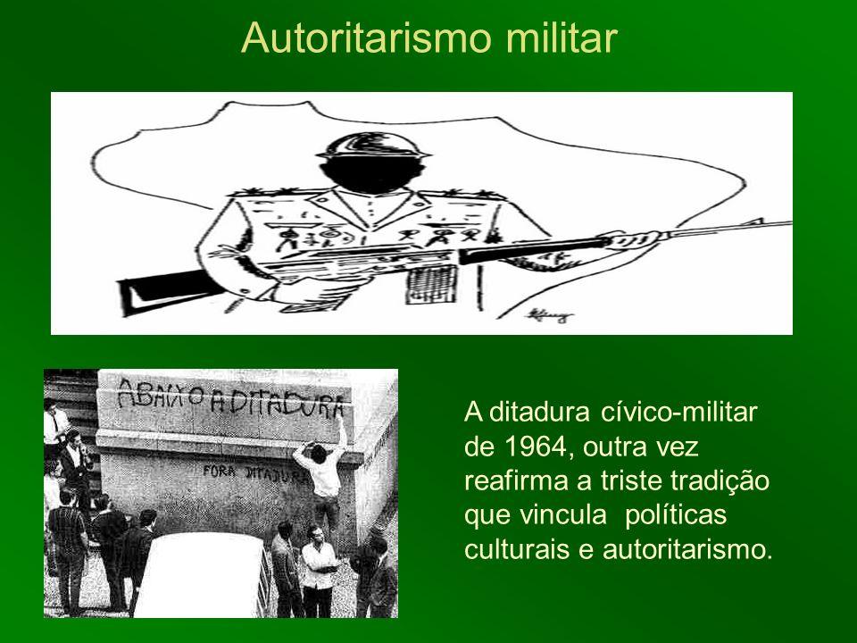 Autoritarismo militar A ditadura cívico-militar de 1964, outra vez reafirma a triste tradição que vincula políticas culturais e autoritarismo.