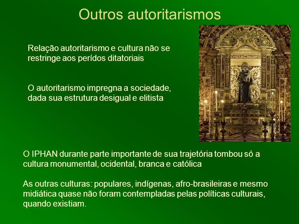 Outros autoritarismos O IPHAN durante parte importante de sua trajetória tombou só a cultura monumental, ocidental, branca e católica As outras cultur