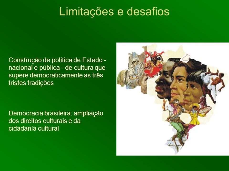 Construção de política de Estado - nacional e pública - de cultura que supere democraticamente as três tristes tradições Democracia brasileira: amplia