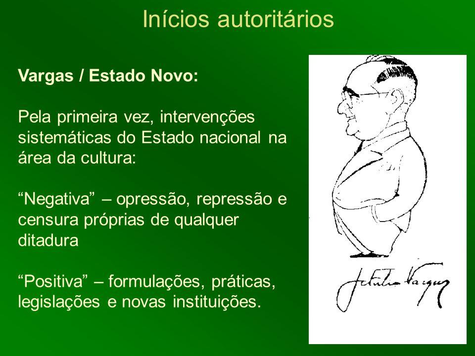 Inícios autoritários Vargas / Estado Novo: Pela primeira vez, intervenções sistemáticas do Estado nacional na área da cultura: Negativa – opressão, re