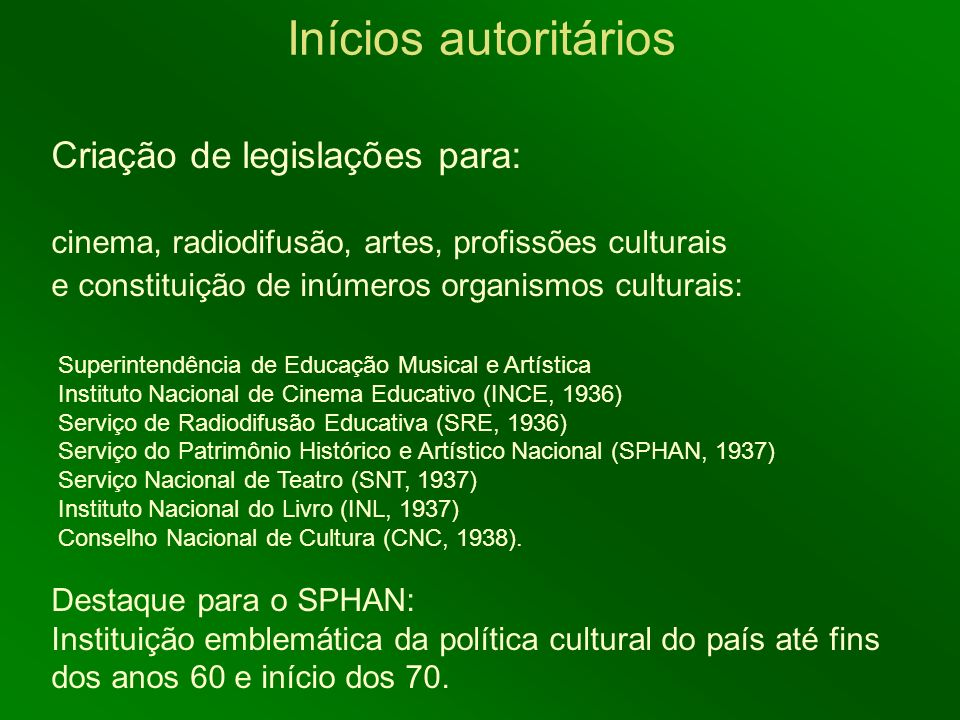 Inícios autoritários Criação de legislações para: cinema, radiodifusão, artes, profissões culturais e constituição de inúmeros organismos culturais: S