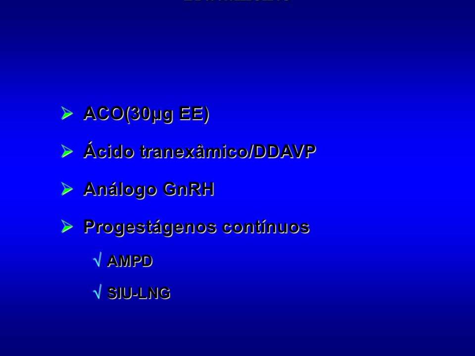 ACO(30μg EE) ACO(30μg EE) Ácido tranexâmico/DDAVP Ácido tranexâmico/DDAVP Análogo GnRH Análogo GnRH Progestágenos contínuos Progestágenos contínuos AM
