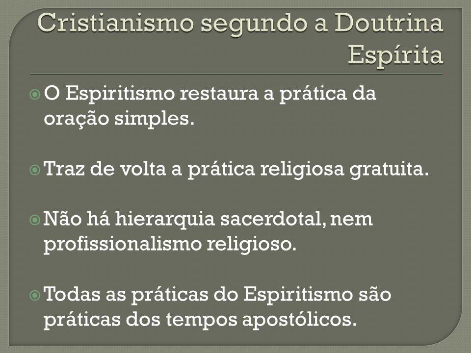 O Espiritismo restaura a prática da oração simples. Traz de volta a prática religiosa gratuita. Não há hierarquia sacerdotal, nem profissionalismo rel