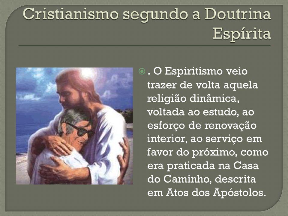 . O Espiritismo veio trazer de volta aquela religião dinâmica, voltada ao estudo, ao esforço de renovação interior, ao serviço em favor do próximo, co