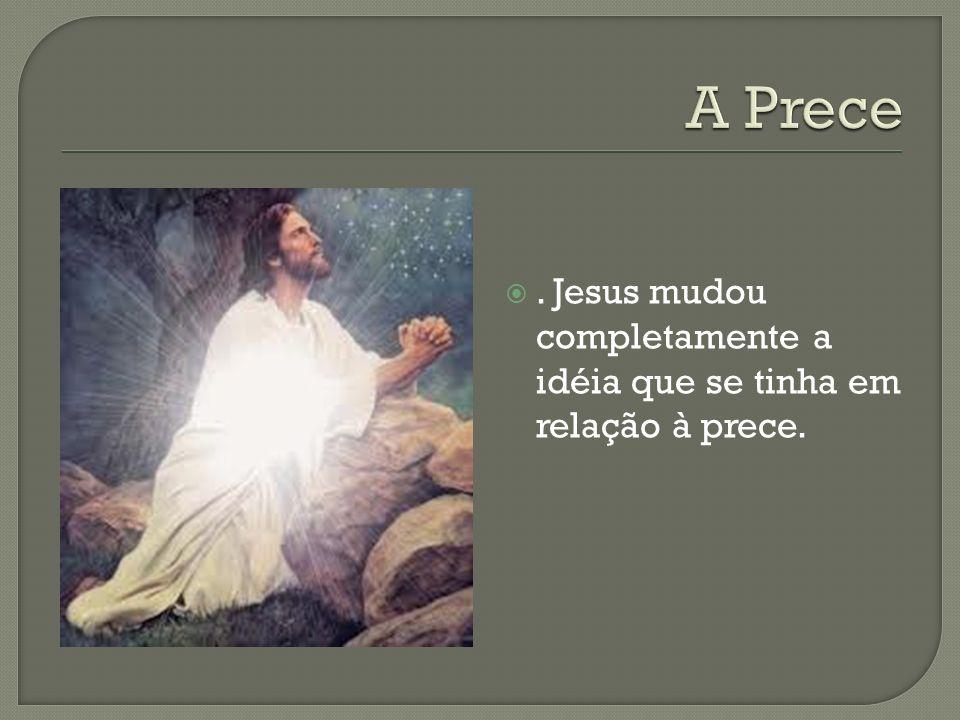 . Jesus mudou completamente a idéia que se tinha em relação à prece.