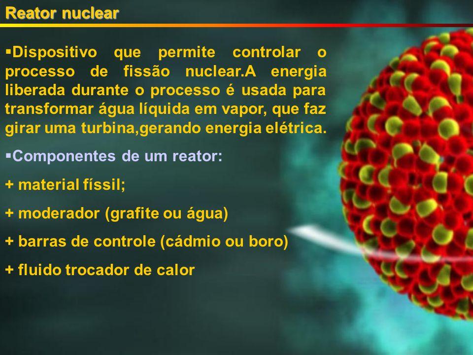 Reator nuclear Dispositivo que permite controlar o processo de fissão nuclear.A energia liberada durante o processo é usada para transformar água líquida em vapor, que faz girar uma turbina,gerando energia elétrica.