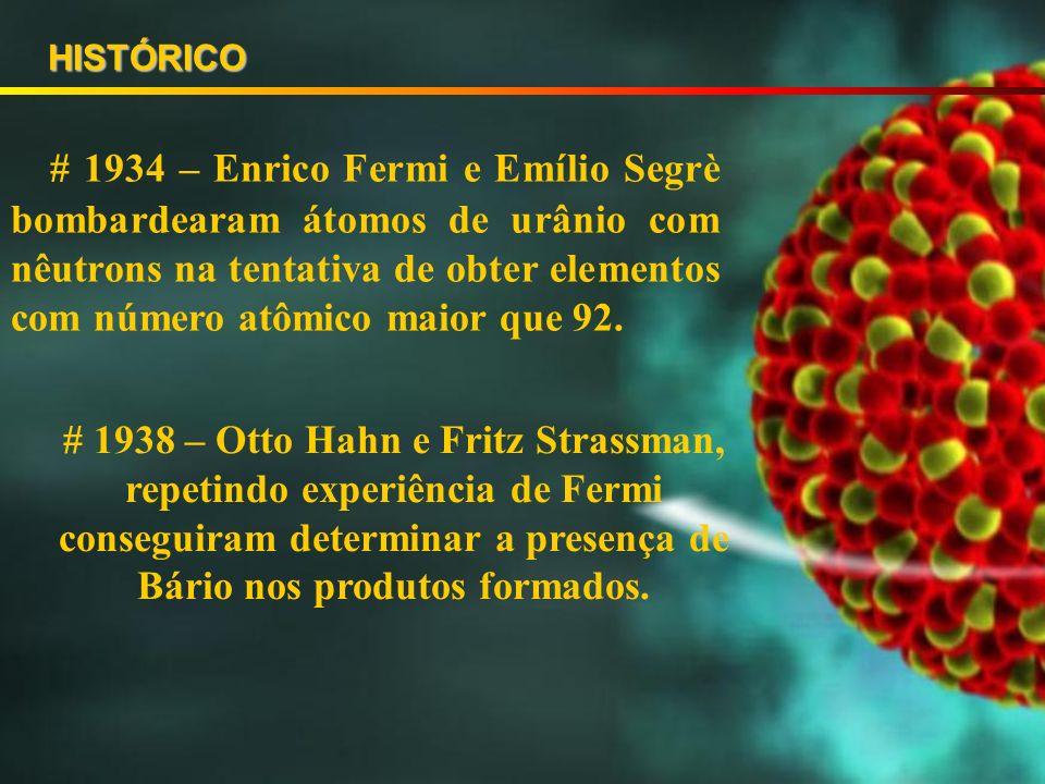 # 1934 – Enrico Fermi e Emílio Segrè bombardearam átomos de urânio com nêutrons na tentativa de obter elementos com número atômico maior que 92.
