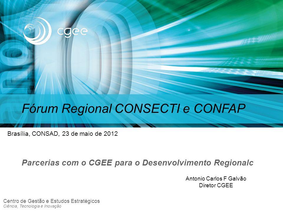 Centro de Gestão e Estudos Estratégicos Ciência, Tecnologia e Inovação Fórum Regional CONSECTI e CONFAP Parcerias com o CGEE para o Desenvolvimento Re