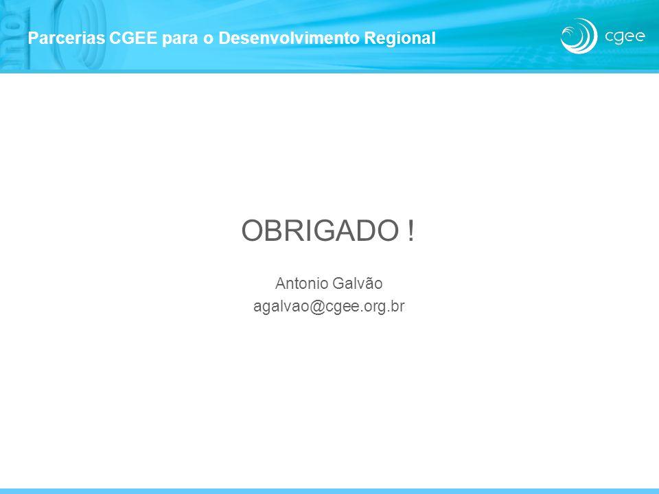 OBRIGADO ! Antonio Galvão agalvao@cgee.org.br Parcerias CGEE para o Desenvolvimento Regional