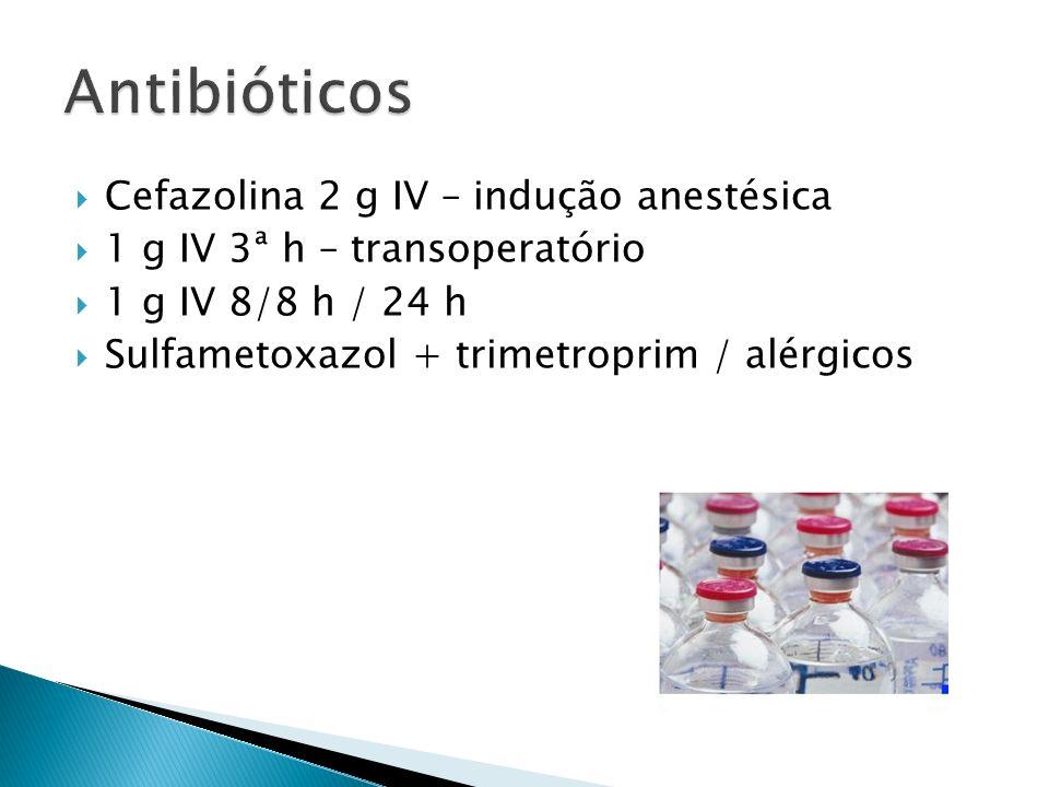 Cefazolina 2 g IV – indução anestésica 1 g IV 3ª h – transoperatório 1 g IV 8/8 h / 24 h Sulfametoxazol + trimetroprim / alérgicos