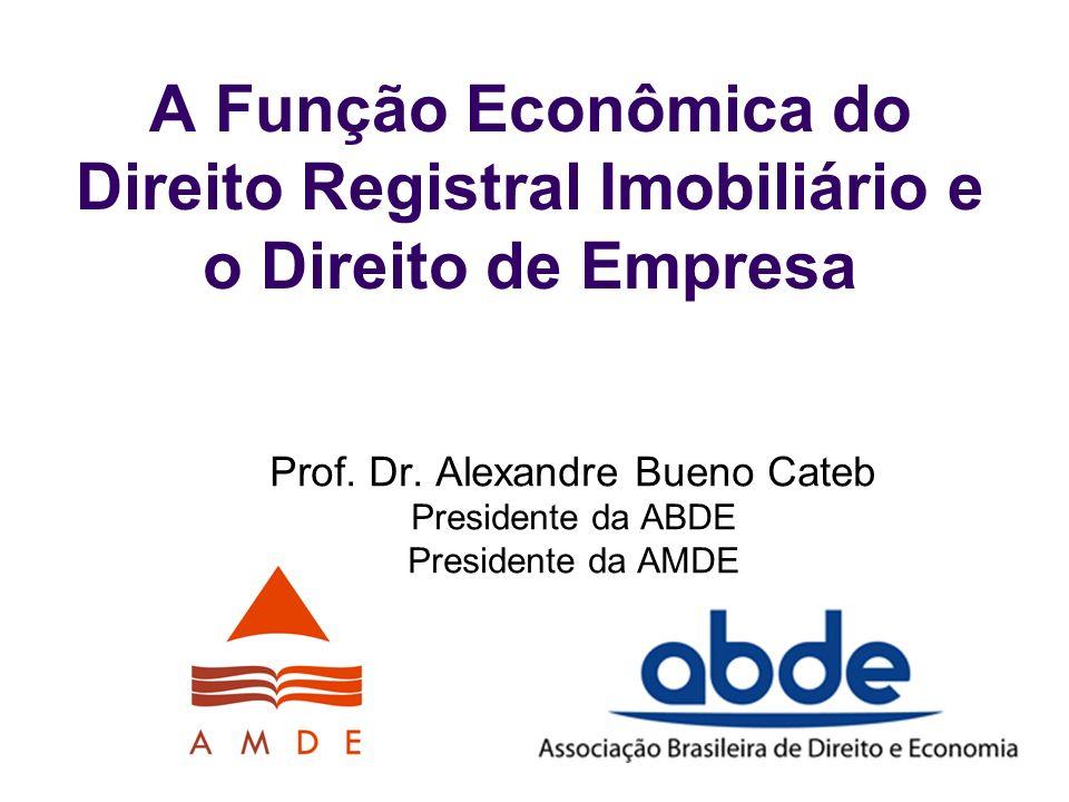 A Função Econômica do Direito Registral Imobiliário e o Direito de Empresa Prof. Dr. Alexandre Bueno Cateb Presidente da ABDE Presidente da AMDE