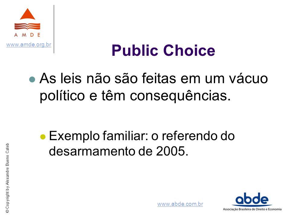© Copyright by Alexandre Bueno Cateb www.amde.org.br www.abde.com.br Public Choice As leis não são feitas em um vácuo político e têm consequências. Ex