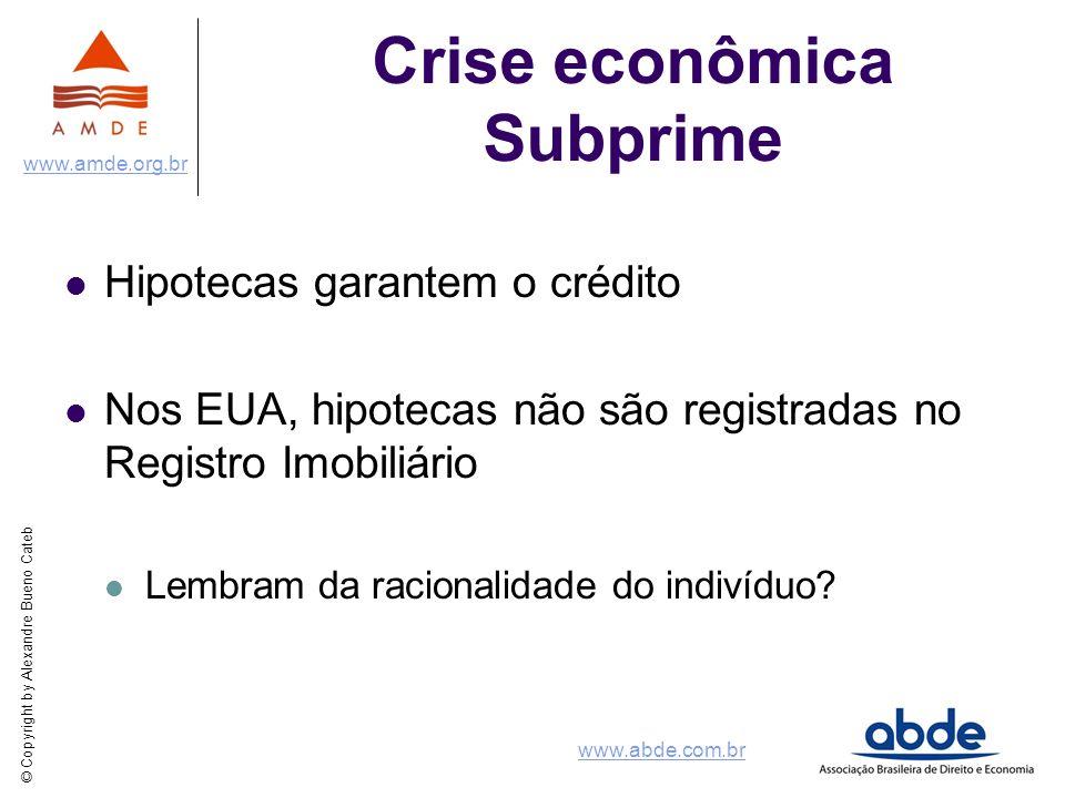© Copyright by Alexandre Bueno Cateb www.amde.org.br www.abde.com.br Crise econômica Subprime Hipotecas garantem o crédito Nos EUA, hipotecas não são