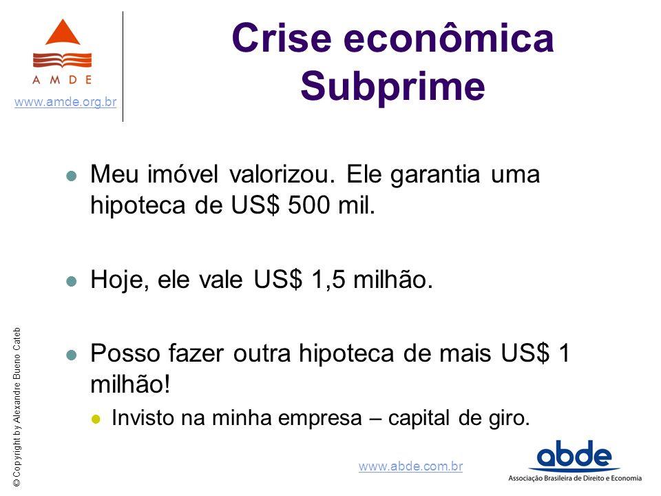 © Copyright by Alexandre Bueno Cateb www.amde.org.br www.abde.com.br Crise econômica Subprime Meu imóvel valorizou. Ele garantia uma hipoteca de US$ 5