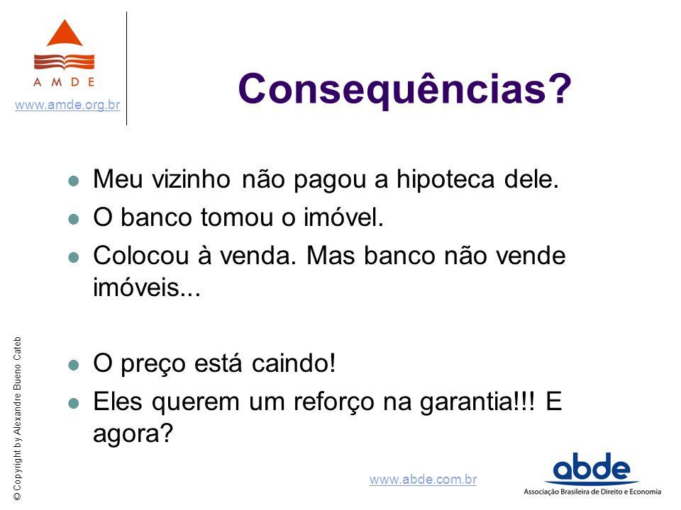 © Copyright by Alexandre Bueno Cateb www.amde.org.br www.abde.com.br Consequências? Meu vizinho não pagou a hipoteca dele. O banco tomou o imóvel. Col