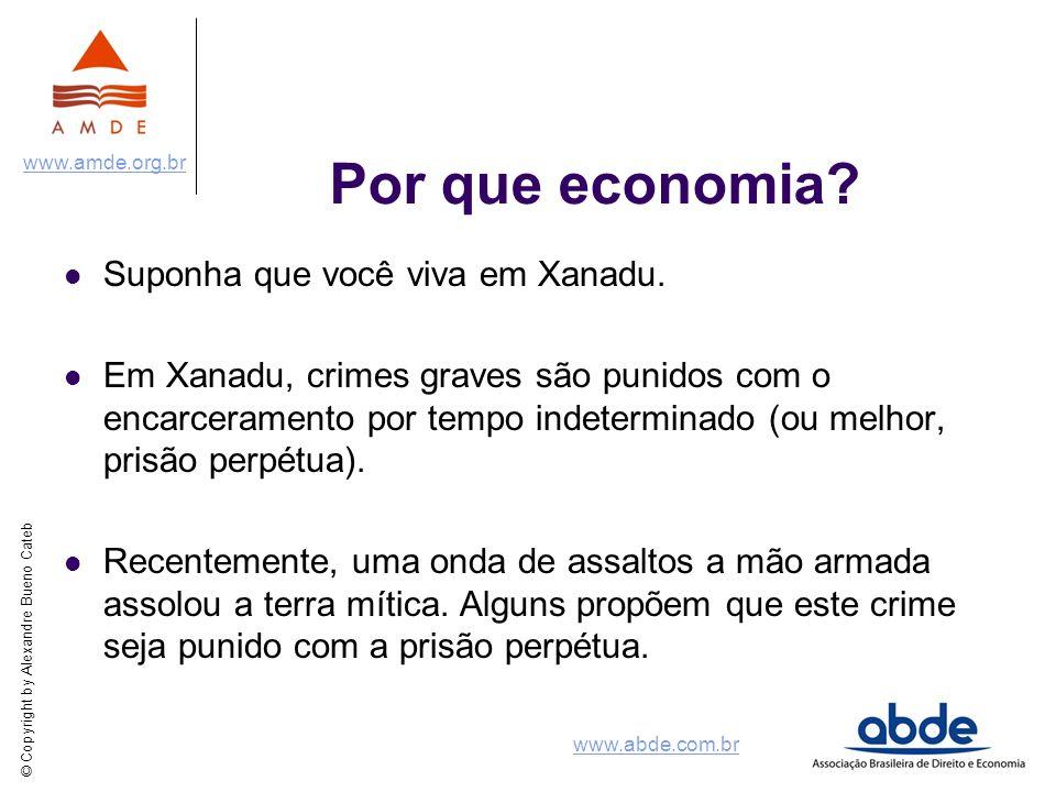 © Copyright by Alexandre Bueno Cateb www.amde.org.br www.abde.com.br Por que economia? Suponha que você viva em Xanadu. Em Xanadu, crimes graves são p