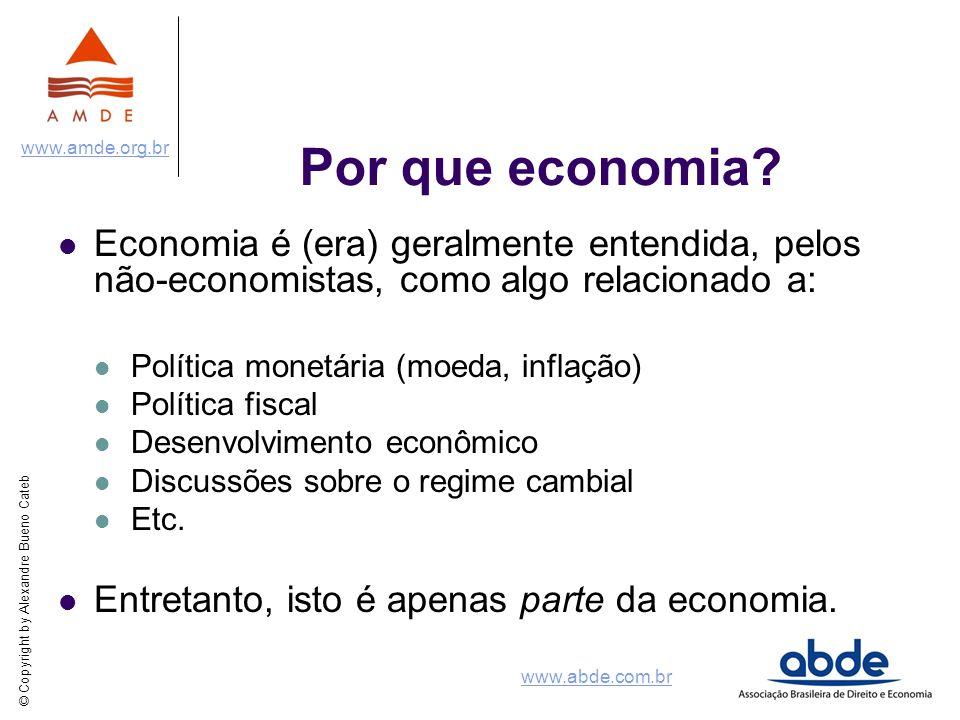 © Copyright by Alexandre Bueno Cateb www.amde.org.br www.abde.com.br Por que economia? Economia é (era) geralmente entendida, pelos não-economistas, c