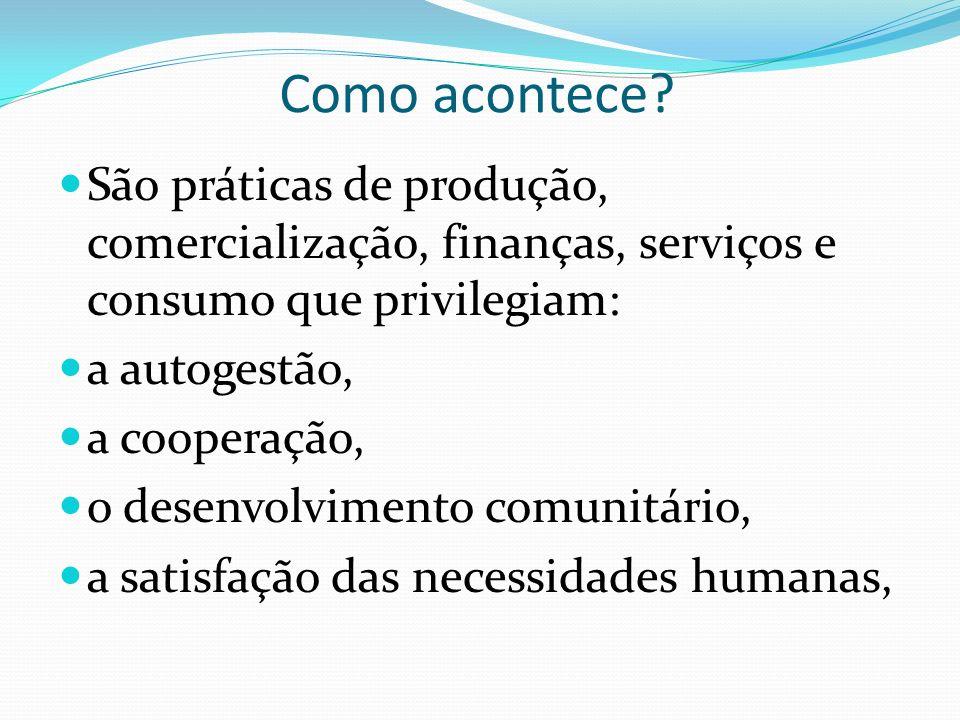 Como acontece? São práticas de produção, comercialização, finanças, serviços e consumo que privilegiam: a autogestão, a cooperação, o desenvolvimento