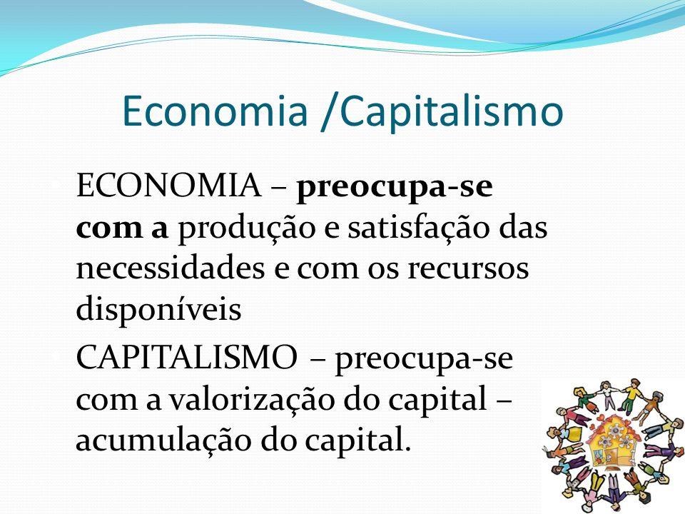 Economia /Capitalismo ECONOMIA – preocupa-se com a produção e satisfação das necessidades e com os recursos disponíveis CAPITALISMO – preocupa-se com